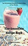 The Smoothie Recipe Book:  Top 100 Delicious Smoothie Recipes to Make in Your Blender (Natural Food Book 8)