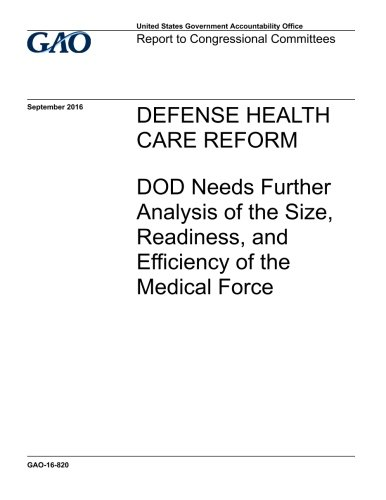 Defense health care reform, DOD needs further analysis of the size, readiness, and efficiency of the medical force : report to congressional committees. ebook