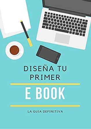 Diseña tu primer Ebook: La guia definitiva eBook: Yael Cruz ...