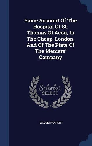 Some Account Of The Hospital Of St. Thomas Of Acon, In The Cheap, London, And Of The Plate Of The Mercers' Company