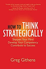 How to Think Strategically: Sharpen Your Mind. Develop Your Competency. Contribute to Success.