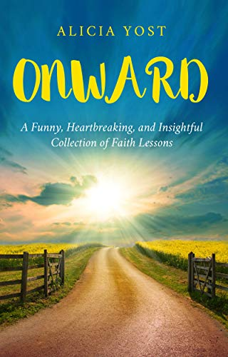 Onward: A Funny, Heartbreaking, and Insightful Collection of Faith Lessons by [Yost, Alicia]