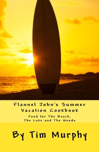 Download Flannel John's Summer Vacation Cookbook: Food for The Beach, The Lake and The Woods (Cookbooks for Guys) (Volume 23) PDF