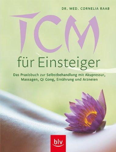 TCM für Einsteiger (Traditionelle chinesische Medizin): Das Praxisbuch zur Selbstbehandlung mit Akupressur, Massagen, Qi Gong, Ernährung und Arzneien