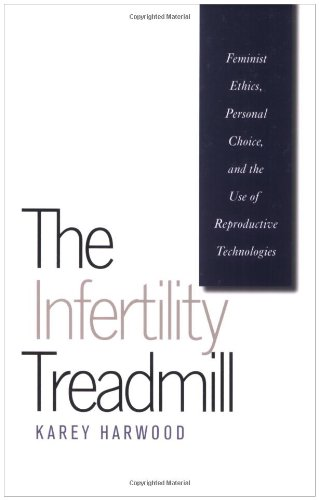 The Infertility Treadmill: Feminist Ethics, Personal Choice, and the Use of Reproductive Technologies (Studies in Social Medicine)