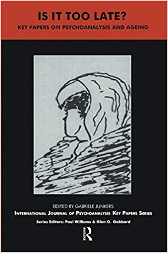 Is It Too Late?: Key Papers on Psychoanalysis and Ageing (The IJPA Key Papers Series)