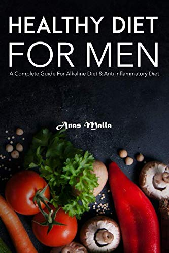 Healthy Diet For Men: A Complete Guide For Alkaline Diet & Anti Inflammatory Diet: Quick & Easy Way to Get Healthier and Stronger (Healthy Diet, Weight Loss , Clean Eating, Optimal Health) by Anas Malla