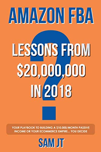 Amazon FBA - Lessons From $20,000,000 In 2018: Your Playbook To Building A $10,000/Month Passive Income Or Your eCommerce Empire... You Decide (Best Things To Sell On Amazon For Profit)