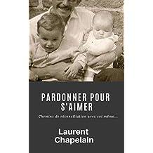 Pardonner pour s'aimer: Chemins de réconciliation avec soi même... (French Edition)