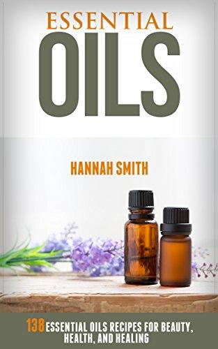 Essential Oils: 138 Essential Oils Recipes for Beauty, Health, and Healing (Essential Oils, Essential Oils Recipes, Essential Oils for Beginners, Aromatherapy, Natural Remedies,)