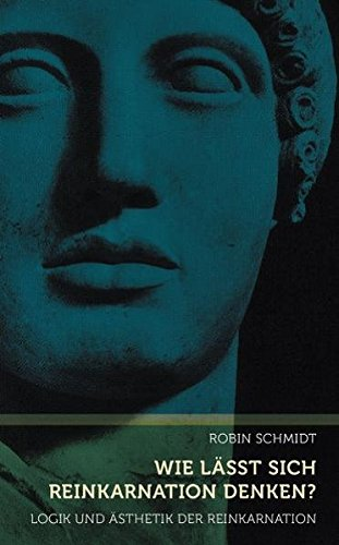 Wie lässt sich Reinkarnation denken?: Logik und Ästhetik der Reinkarnation. Eine Studie zur Gedankenkunst Rudolf Steiners