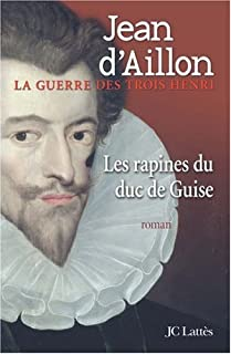 La guerre des trois Henri 01 : Les rapines du duc de Guise
