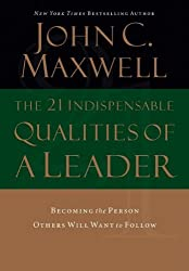 The 21 Indispensable Qualities of a Leader: Becoming the Person Others Will Want to Follow