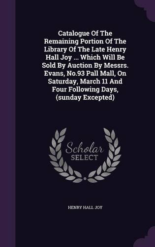 Download Catalogue Of The Remaining Portion Of The Library Of The Late Henry Hall Joy ... Which Will Be Sold By Auction By Messrs. Evans, No.93 Pall Mall, On ... 11 And Four Following Days, (sunday Excepted) ebook