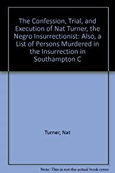 The Confession, Trial, and Execution of Nat Turner, the Negro Insurrectionist: Also, a List of Persons Murdered in the Insurrection in Southampton C