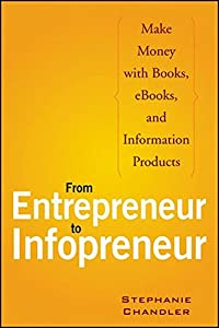 From Entrepreneur to Infopreneur: Make Money with books, E-Books and Information Products