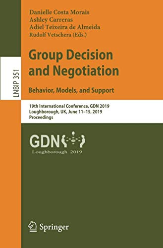 Group Decision and Negotiation: Behavior, Models, and Support: 19th International Conference, GDN 2019, Loughborough, UK, June 11-15, 2019, ... Notes in Business Information Processing) (Gdn Tool)