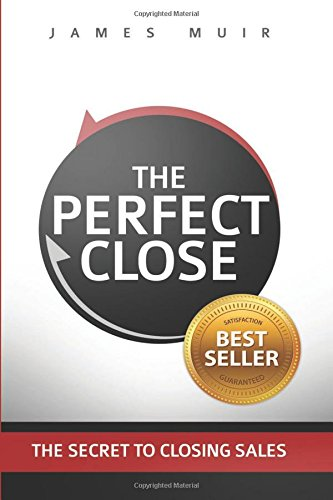The Perfect Close: The Secret To Closing Sales - The Best Selling Practices & Techniques For Closing The Deal [James M Muir] (Tapa Blanda)