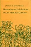 Humanism and Scholasticism in Late Medieval Germany, Overfield, James H., 0691072922
