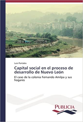 Capital social en el proceso de desarrollo de Nuevo León: El caso de la colonia Fernando Amilpa y sus hogares (Spanish Edition) (Spanish)
