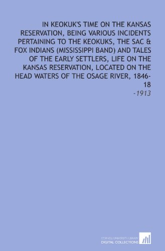 In Keokuk's Time On the Kansas Reservation, Being Various Incidents Pertaining to the Keokuks, the Sac & Fox Indians (Mississippi Band) and Tales of ... Waters of the Osage River, 1846-18: -1913