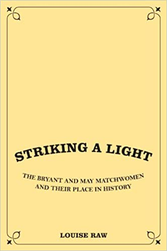 Striking a Light: The Truth About the Match Girls Strike and the Women Behind it: The Truth About the Match Girls Strike and the Women Behind It
