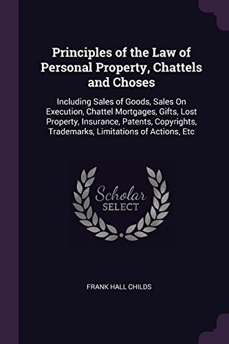 Read Online Principles of the Law of Personal Property, Chattels and Choses: Including Sales of Goods, Sales On Execution, Chattel Mortgages, Gifts, Lost ... Trademarks, Limitations of Actions, Etc pdf epub