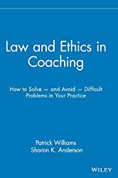 Law and Ethics in Coaching: How to Solve and Avoid Difficult Problems in Your Practice