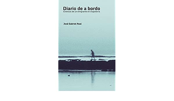 Amazon.com: Diario de a bordo: Crónicas de un emigrante en Inglaterra (Spanish Edition) eBook: José Gabriel Real: Kindle Store