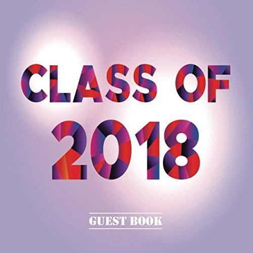 Class of 2018 Guest Book: Congratulatory Message Book With Motivational Quote And Gift Log Memory Year Book Keepsake Scrapbook For Grads (Graduation Collections)