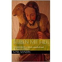 Sterben mit Hilfe: STERBEHILFE rechtlich, moralisch und theologisch reflektiert (1) (German Edition)