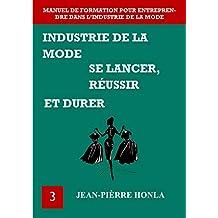 INDUSTRIE DE LA MODE - SE LANCER, RÉUSSIR ET DURER : Manuel de formation pour entreprendre dans l'industrie de la mode (Volume t. 3) (French Edition)