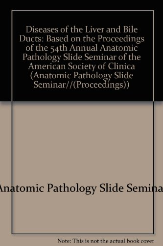 Diseases of the Liver and Bile Ducts: Based on the Proceedings of the 54th Annual Anatomic Pathology Slide Seminar of the American Society of Clinic