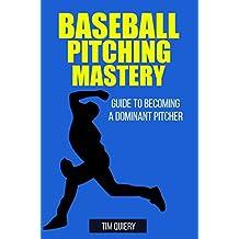 Baseball Pitching Mastery: Guide To Becoming A Dominant Pitcher ((Baseball Book, Baseball Pitching, Pitcher, Baseball Mechanics))