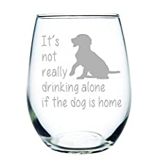 This makes a cute gift for the dog lover in your life. It's not really drinking alone stemless wine glass with dog makes a great addition to any wine glass collection. Permanently etched. Dishwasher safe.