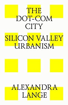 The Dot-Com City: Silicon Valley Urbanism by [Lange, Alexandra]