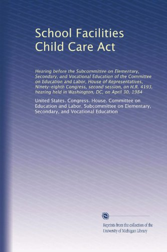 School Facilities Child Care Act: Hearing before the Subcommittee on Elementary, Secondary, and Vocational Education of the Committee on Education and ... held in Washington, DC, on April 30, 1984