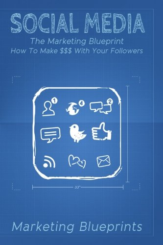 Download Social Media: The Marketing Blueprint- How To Make $$$ With Your Followers (Marketing Blueprints) (Volume 5) pdf epub