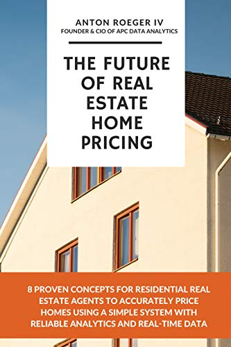 The Future of Real Estate Home Pricing: 8 Proven Concepts for Residential Real Estate Agents to Accurately Price Homes Using A Simple System with Reliable Analytics and Real-Time Data