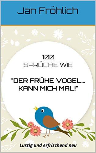 Amazon Com 100 Spruche Wie Der Fruhe Vogel Kann Mich Mal