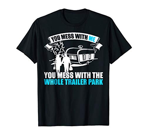 You Mess With Me You Mess With The Whole Trailer Park TShirt