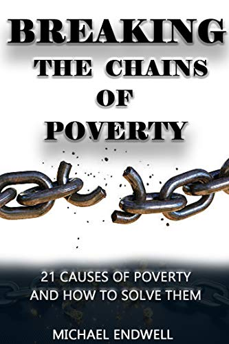 Breaking the Chains of Poverty:: 21 Causes of Poverty and How to Solve Them: