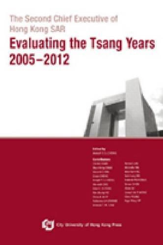 The Second Chief Executive of Hong Kong SAR - Evaluating the Tsang Years 2005 2012
