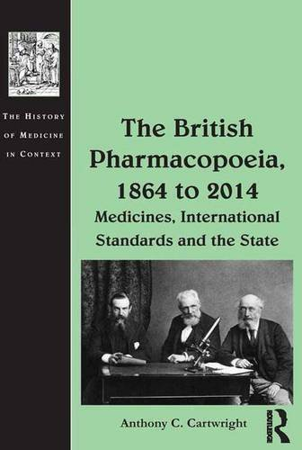 The British Pharmacopoeia, 1864 to 2014: Medicines, International Standards and the State (The History of Medicine in Context)