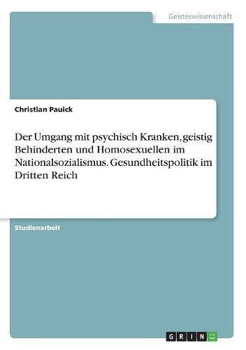Der Umgang Mit Psychisch Kranken, Geistig Behinderten Und Homosexuellen Im Nationalsozialismus. Gesundheitspolitik Im Dritten Reich (German Edition)
