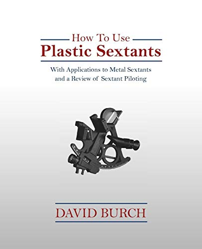 How to Use Plastic Sextants: With Applications to Metal Sextants and a Review of Sextant Piloting ()