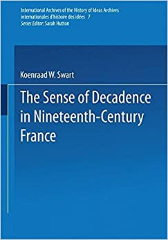 The Sense of Decadence in Nineteenth-Century France (International Archives of the History of Ideas Archives internationales d'histoire des idées)
