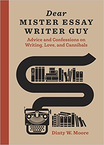 dear mister essay writer guy advice and confessions on writing  dear mister essay writer guy advice and confessions on writing love and cannibals dinty w moore 9781607748090 com books