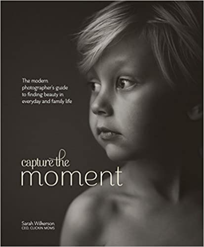 Capture the Moment: The Modern Photographer's Guide to Finding Beauty in Everyday and Family Life