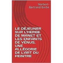 LE DÉJEUNER SUR L'HERBE DE MANET  ET LES ENFANTS DE VÉNUS,  UNE ALLÉGORIE DE L'ART DU PEINTRE (French Edition)